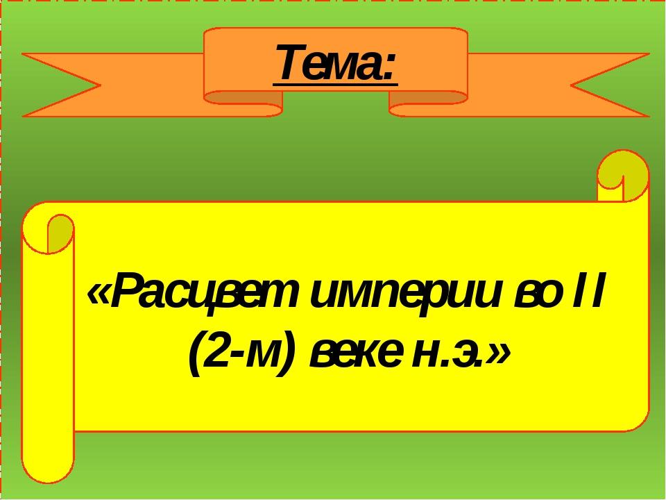 Тема: «Расцвет империи во II (2-м) веке н.э.»