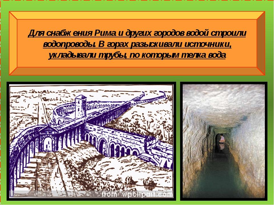 Для снабжения Рима и других городов водой строили водопроводы. В горах разыс...