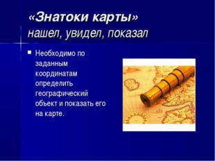 «Знатоки карты» нашел, увидел, показал Необходимо по заданным координатам опр
