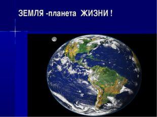 ЗЕМЛЯ -планета ЖИЗНИ !