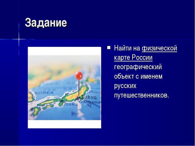Задание Найти на физической карте России географический объект с именем русск...