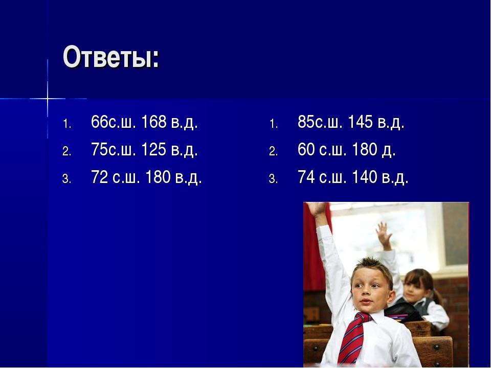 Ответы: 66с.ш. 168 в.д. 75с.ш. 125 в.д. 72 с.ш. 180 в.д. 85с.ш. 145 в.д. 60 с...