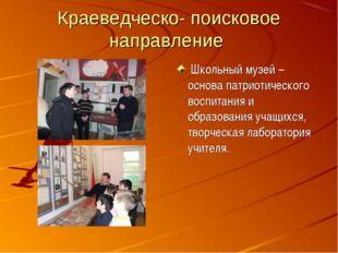 Краеведческо- поисковое направление Школьный музей – основа патриотического в