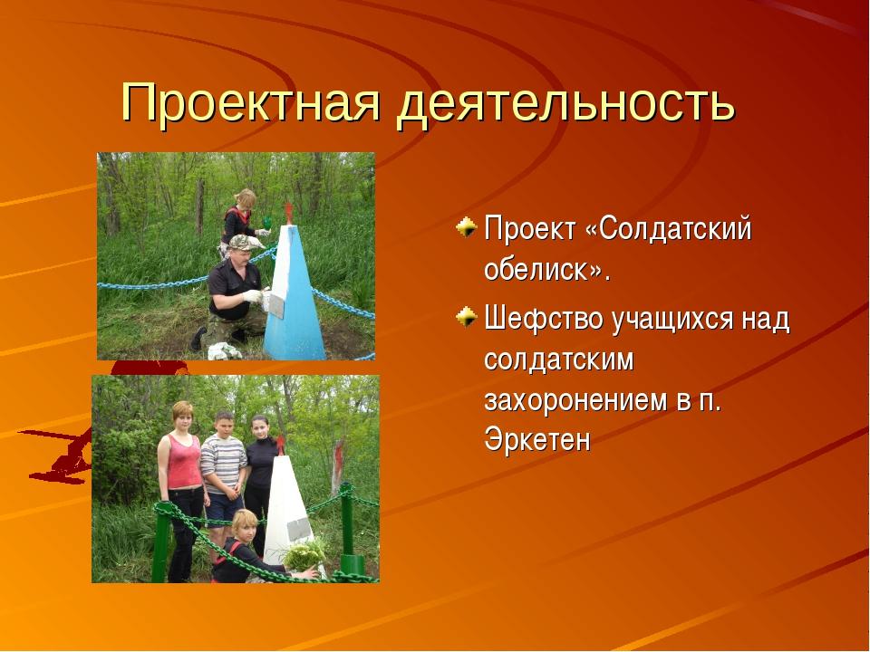 Проектная деятельность Проект «Солдатский обелиск». Шефство учащихся над солд...