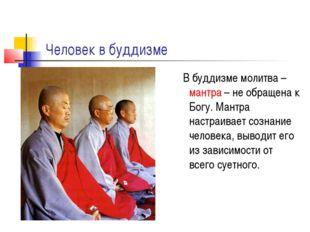 Человек в буддизме В буддизме молитва – мантра – не обращена к Богу. Мантра