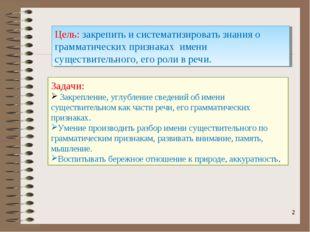 * Цель: закрепить и систематизировать знания о грамматических признаках имени