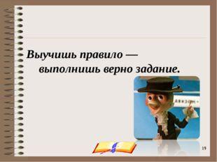 onachishich@mail.ru * * Выучишь правило — выполнишь верно задание. onachishic