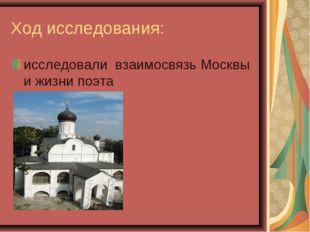 Ход исследования: исследовали взаимосвязь Москвы и жизни поэта