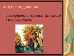 Ход исследования: рассмотрели отношение Цветаевой к родному городу