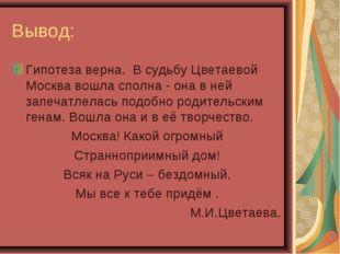 Вывод: Гипотеза верна. В судьбу Цветаевой Москва вошла сполна - она в ней зап
