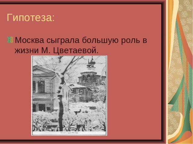 Гипотеза: Москва сыграла большую роль в жизни М. Цветаевой.