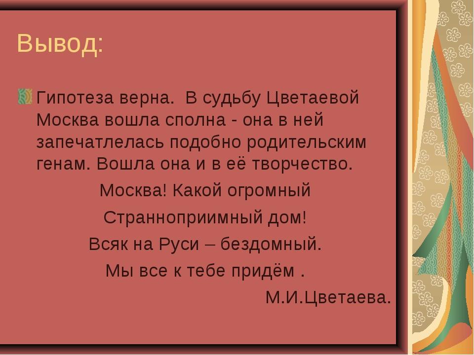 Вывод: Гипотеза верна. В судьбу Цветаевой Москва вошла сполна - она в ней зап...