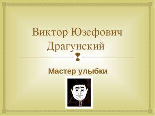 Виктор Юзефович Драгунский Мастер улыбки