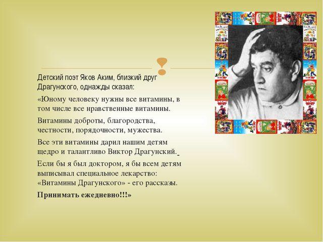 Детский поэт Яков Аким, близкий друг Драгунского, однажды сказал: «Юному чело...