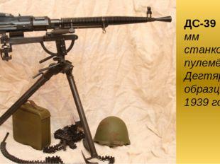 ДС-39 7,62-мм станковый пулемёт Дегтярёва образца 1939 года.