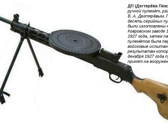 ДП (Дегтярёва Пехотный) — ручной пулемёт, разработанный В. А. Дегтярёвым. Пер...