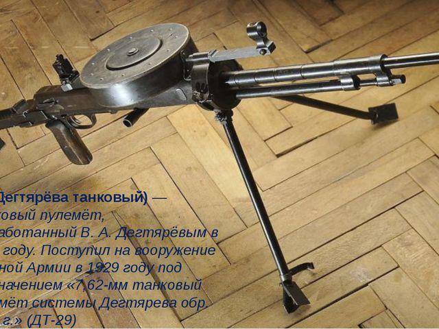 ДТ (Дегтярёва танковый) — танковый пулемёт, разработанный В. А. Дегтярёвым в...