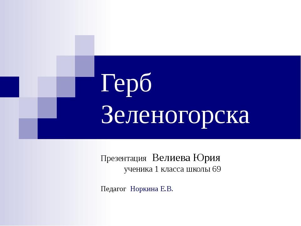 Герб Зеленогорска Презентация Велиева Юрия ученика 1 класса школы 69 Педагог...