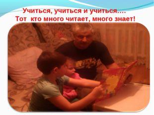 Учиться, учиться и учиться…. Тот кто много читает, много знает!
