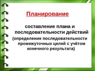 Планирование составление плана и последовательности действий (определение пос