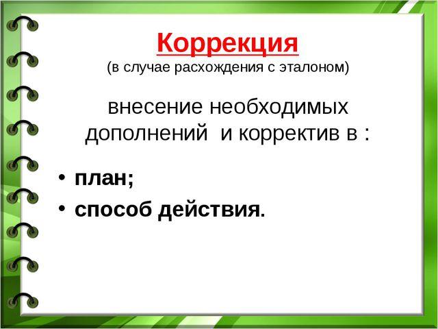 Коррекция (в случае расхождения с эталоном) внесение необходимых дополнений и...