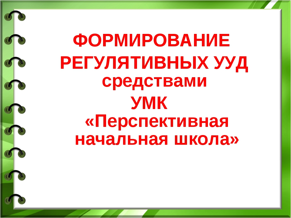 ФОРМИРОВАНИЕ РЕГУЛЯТИВНЫХ УУД средствами УМК «Перспективная начальная школа»
