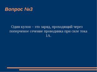Вопрос №3 Один кулон – это заряд, проходящий через поперченое сечение проводн