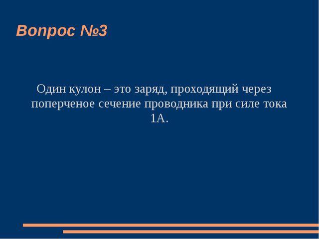 Вопрос №3 Один кулон – это заряд, проходящий через поперченое сечение проводн...
