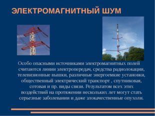 ЭЛЕКТРОМАГНИТНЫЙ ШУМ Особо опасными источниками электромагнитных полей считаю