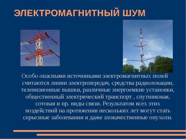 ЭЛЕКТРОМАГНИТНЫЙ ШУМ Особо опасными источниками электромагнитных полей считаю...
