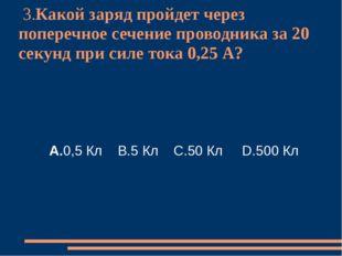 3.Какой заряд пройдет через поперечное сечение проводника за 20 секунд при с