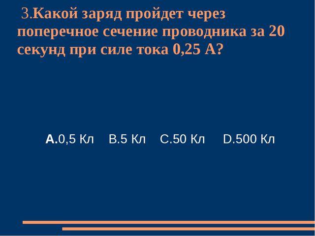 3.Какой заряд пройдет через поперечное сечение проводника за 20 секунд при с...