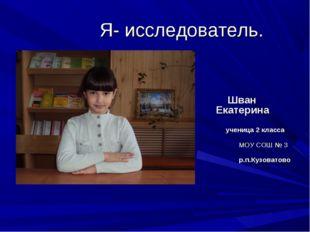Я- исследователь. Шван Екатерина ученица 2 класса МОУ СОШ № 3 р.п.Кузоватово
