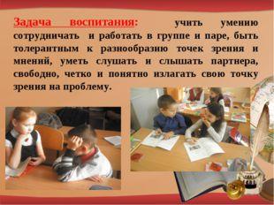 Задача воспитания: учить умению сотрудничать и работать в группе и паре, быть