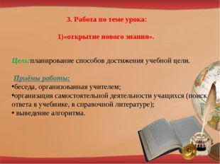 3. Работа по теме урока: «открытие нового знания». Цель:планирование способов