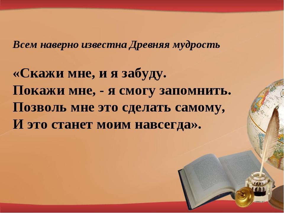 Всем наверно известна Древняя мудрость «Скажи мне, и я забуду. Покажи мне, -...