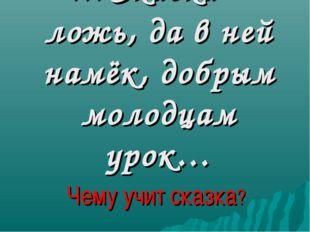 …Сказка – ложь, да в ней намёк, добрым молодцам урок… Чему учит сказка?
