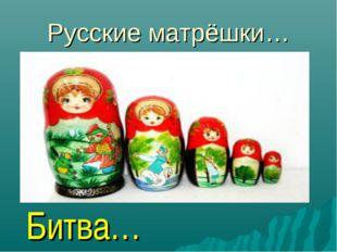 Русские матрёшки… Битва…