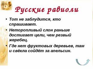 Русские равиоли Тот не заблудится, кто спрашивает. Неторопливый слон раньше
