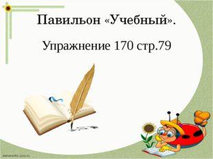 Павильон «Учебный». Упражнение 170 стр.79