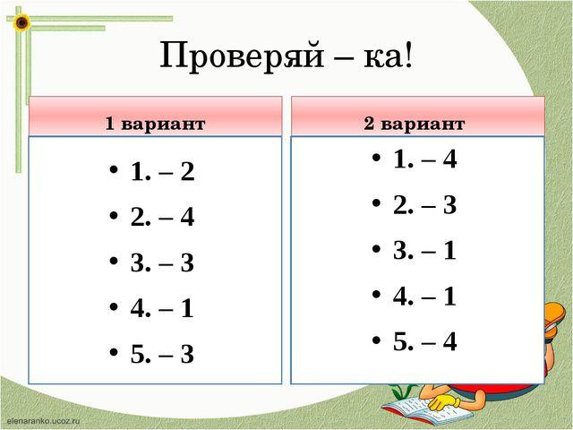 Проверяй – ка! 1 вариант 1. – 2 2. – 4 3. – 3 4. – 1 5. – 3 2 вариант 1. – 4...