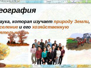 География - наука, которая изучает природу Земли, население и его хозяйственн