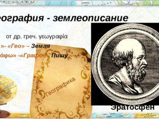 География - землеописание отдр. греч.γεωγραφία «γῆ»-«Гео» – Земля «γράφω»