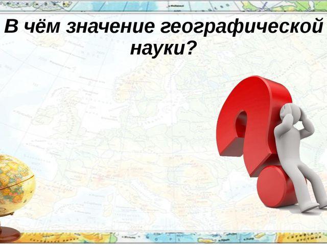 В чём значение географической науки?