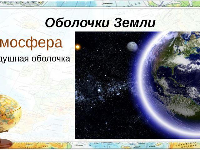 Оболочки Земли Атмосфера воздушная оболочка