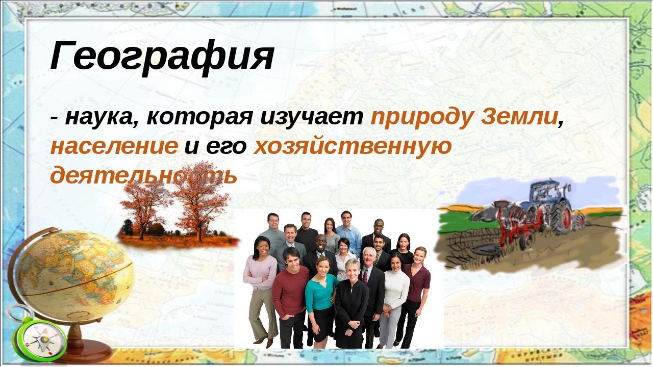 География - наука, которая изучает природу Земли, население и его хозяйственн...