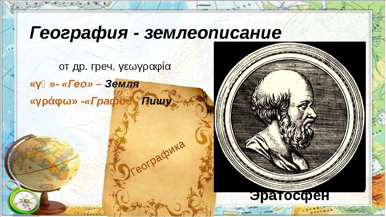 География - землеописание отдр. греч.γεωγραφία «γῆ»-«Гео» – Земля «γράφω»...