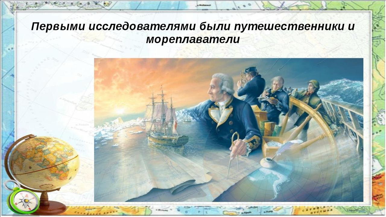 Первыми исследователями были путешественники и мореплаватели