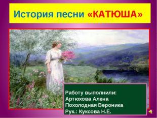 История песни «КАТЮША» Работу выполнили: Артюхова Алена Похолодная Вероника
