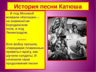 История песни Катюша … И под Москвой воевали «Катюши» – на знаменитом Бородин